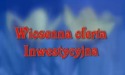 Wiosenna Oferta Inwestycyjna.