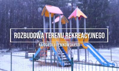 Rozbudowa terenu rekreacyjnego na osiedlu Fenikowskiego (Budżet Obywatelski)